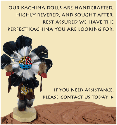 Our Kachina Dolls are handcrafted, highly revered, and sought after. Rest assured we have the perfect Kachina you are looking for. If you need assistance, please contact us today.