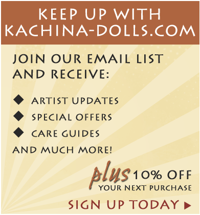 Keep up with Kachina-Dolls.com | Join our email list and receive: Artist Updates, Sepcial Offers, Care Guides and much more! PLUS 10% off your next purchase. Sign Up Today